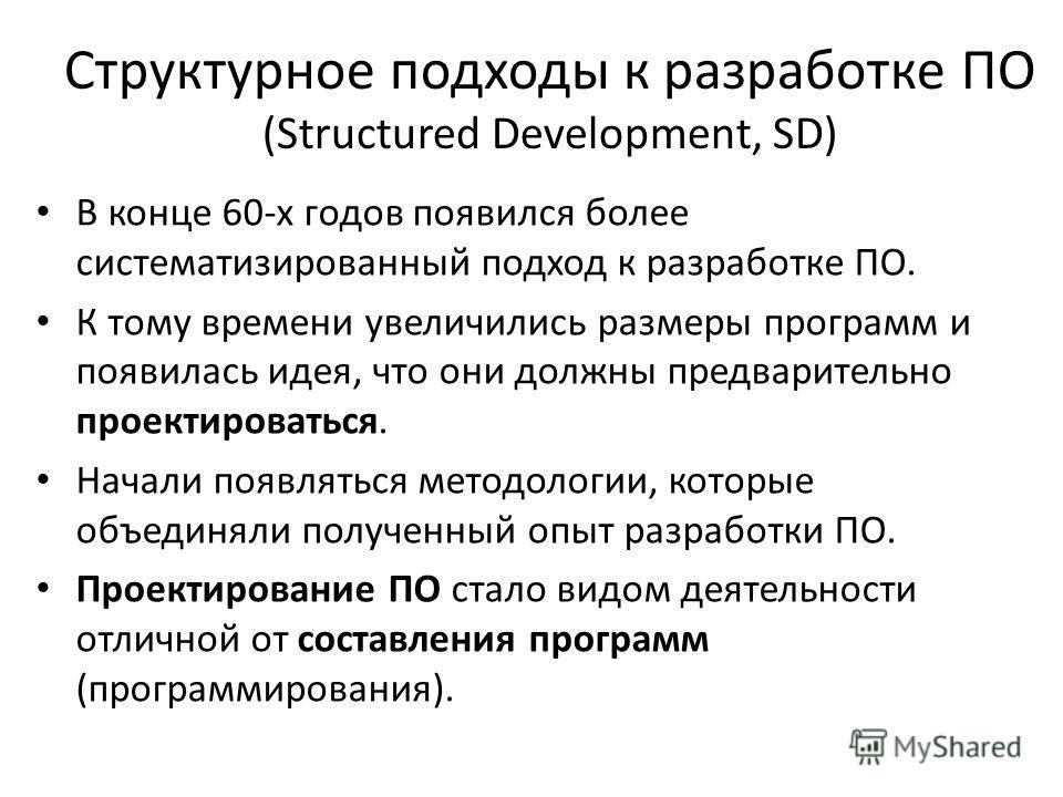 Структурное подходы к разработке ПО (Structured Development, SD) В конце 60-х годов появился более систематизированный подход к разработке ПО. К тому времени увеличились размеры программ и появилась идея, что они должны предварительно проектироваться