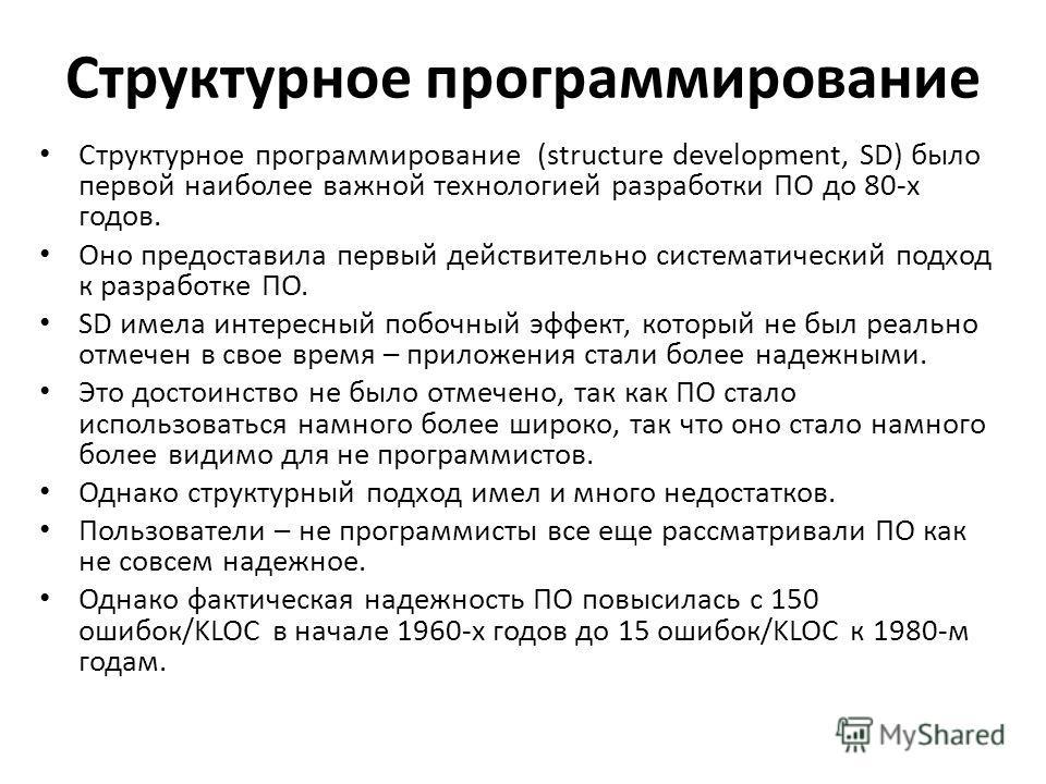 Структурное программирование Структурное программирование (structure development, SD) было первой наиболее важной технологией разработки ПО до 80-х годов. Оно предоставила первый действительно систематический подход к разработке ПО. SD имела интересн