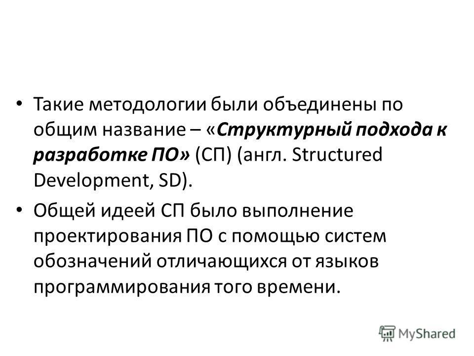 Такие методологии были объединены по общим название – «Структурный подхода к разработке ПО» (СП) (англ. Structured Development, SD). Общей идеей СП было выполнение проектирования ПО с помощью систем обозначений отличающихся от языков программирования