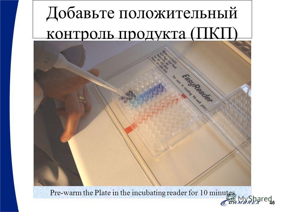 46 Добавьте положительный контроль продукта (ПКП) Pre-warm the Plate in the incubating reader for 10 minutes
