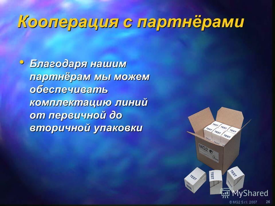 © MG2 S.r.l. 2007 2626 Кооперация с партнёрами Благодаря нашим партнёрам мы можем обеспечивать комплектацию линий от первичной до вторичной упаковки Благодаря нашим партнёрам мы можем обеспечивать комплектацию линий от первичной до вторичной упаковки