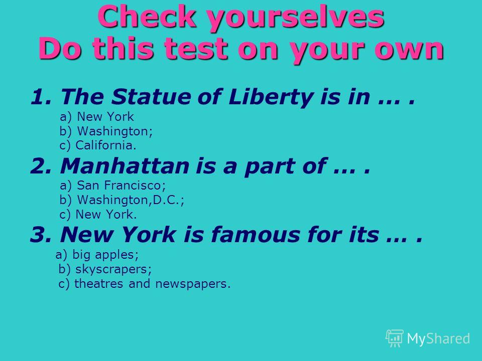 Check yourselves Do this test on your own 1. The Statue of Liberty is in.... a) New York b) Washington; c) California. 2. Manhattan is a part of.... a) San Francisco; b) Washington,D.C.; c) New York. 3. New York is famous for its …. a) big apples; b)