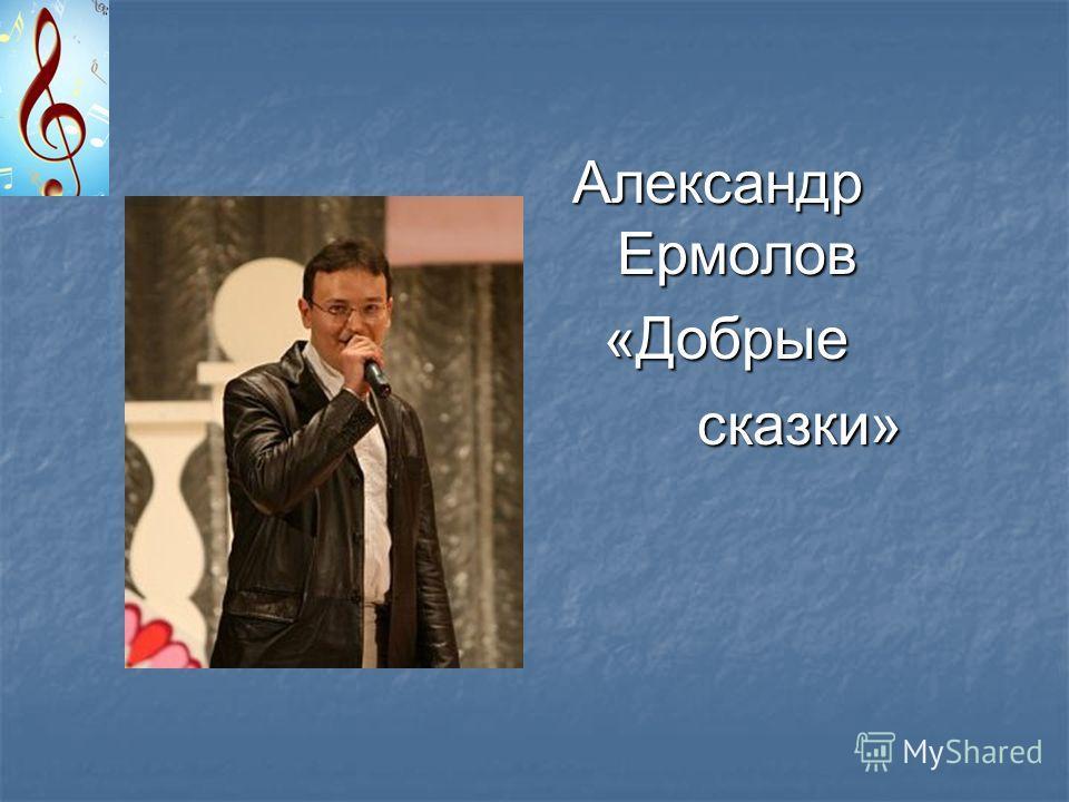 Александр Ермолов «Добрые «Добрые сказки» сказки»