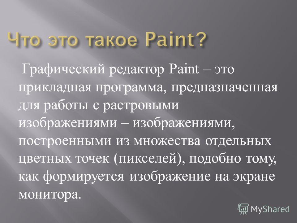 Графический редактор Paint – это прикладная программа, предназначенная для работы с растровыми изображениями – изображениями, построенными из множества отдельных цветных точек ( пикселей ), подобно тому, как формируется изображение на экране монитора