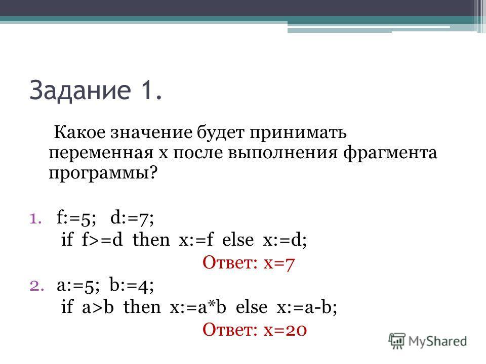 Задание 1. Какое значение будет принимать переменная х после выполнения фрагмента программы? 1.f:=5; d:=7; if f>=d then x:=f else x:=d; Ответ: х=7 2.a:=5; b:=4; if a>b then x:=a*b else x:=a-b; Ответ: х=20