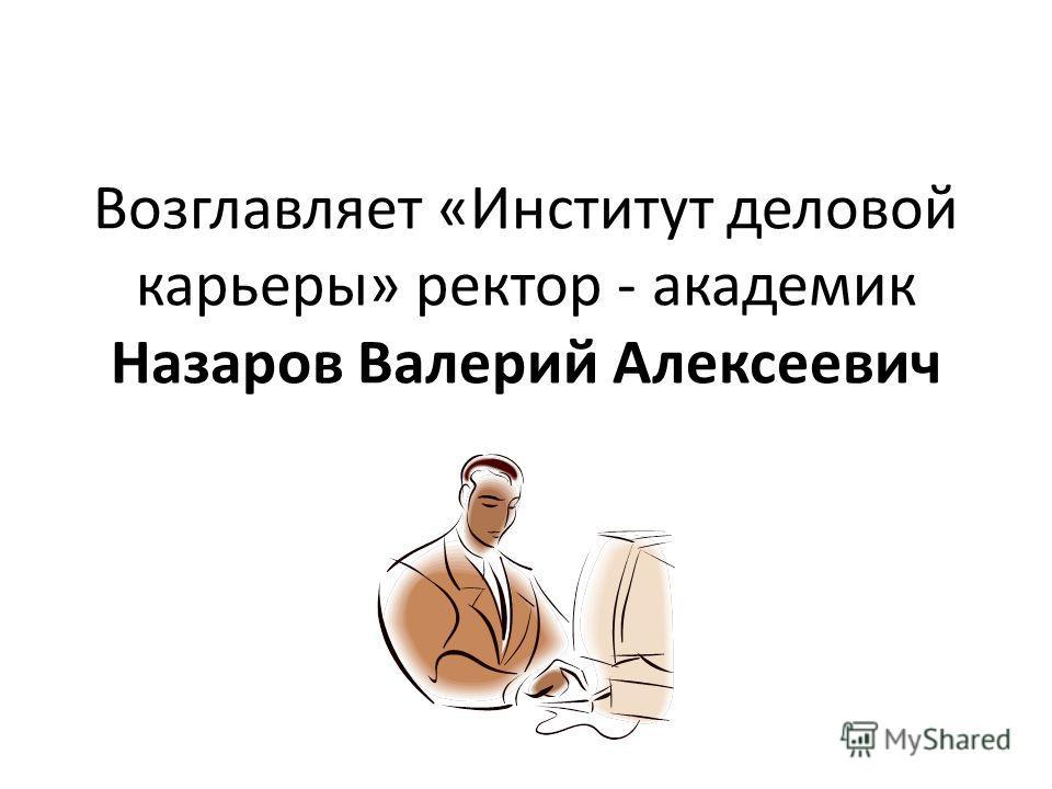 Возглавляет «Институт деловой карьеры» ректор - академик Назаров Валерий Алексеевич