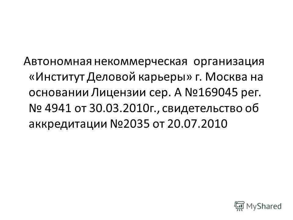 Автономная некоммерческая организация «Институт Деловой карьеры» г. Москва на основании Лицензии сер. А 169045 рег. 4941 от 30.03.2010г., свидетельство об аккредитации 2035 от 20.07.2010