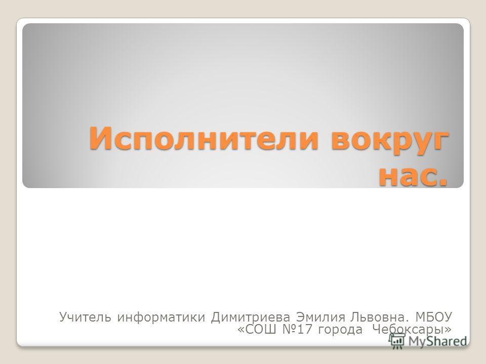 Исполнители вокруг нас. Учитель информатики Димитриева Эмилия Львовна. МБОУ «СОШ 17 города Чебоксары»