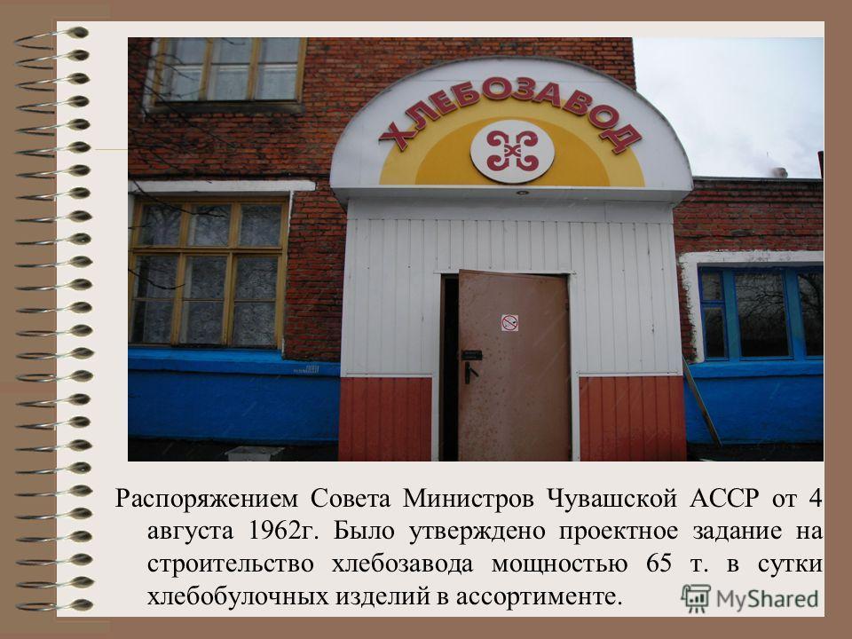 Распоряжением Совета Министров Чувашской АССР от 4 августа 1962г. Было утверждено проектное задание на строительство хлебозавода мощностью 65 т. в сутки хлебобулочных изделий в ассортименте.