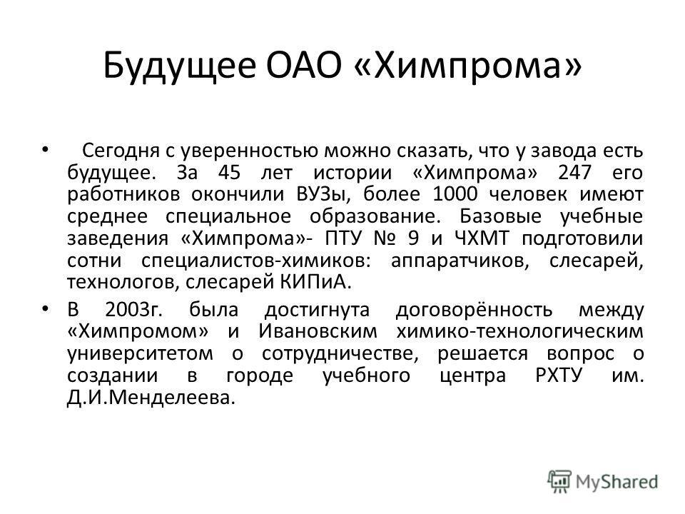 Будущее ОАО «Химпрома» Сегодня с уверенностью можно сказать, что у завода есть будущее. За 45 лет истории «Химпрома» 247 его работников окончили ВУЗы, более 1000 человек имеют среднее специальное образование. Базовые учебные заведения «Химпрома»- ПТУ
