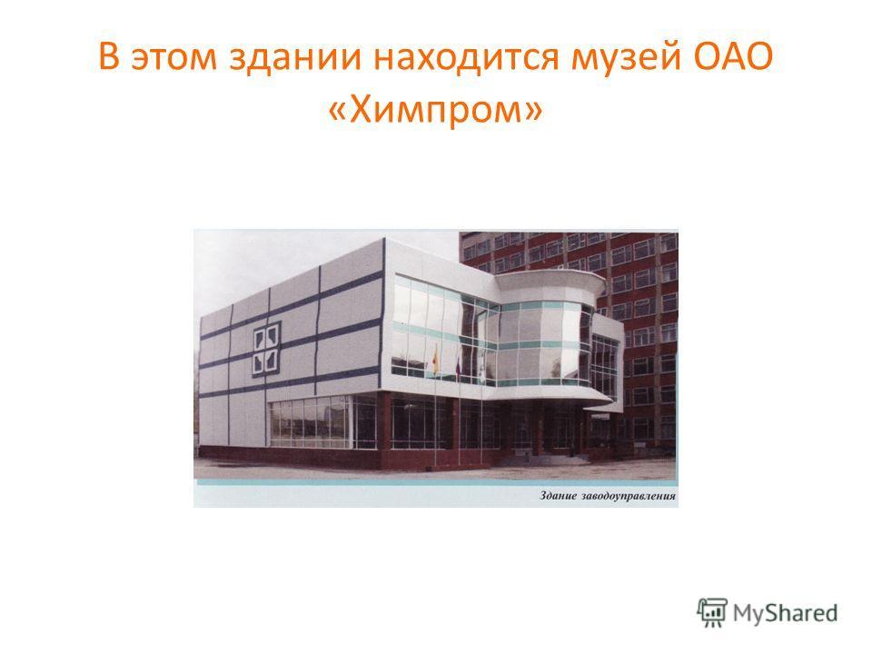 В этом здании находится музей ОАО «Химпром»