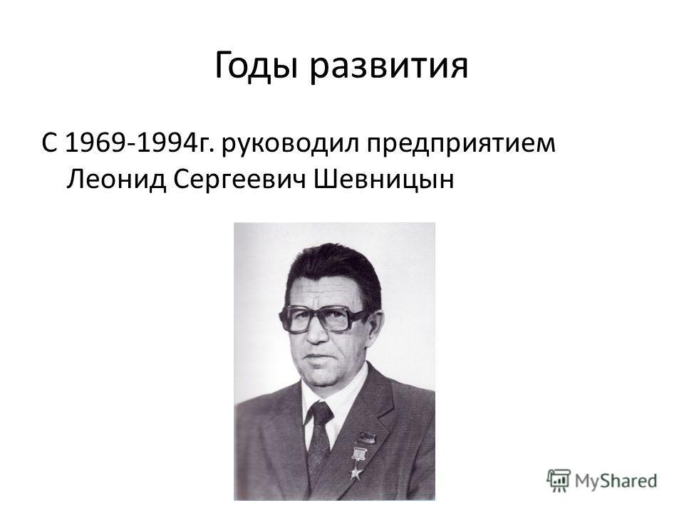 Годы развития С 1969-1994г. руководил предприятием Леонид Сергеевич Шевницын