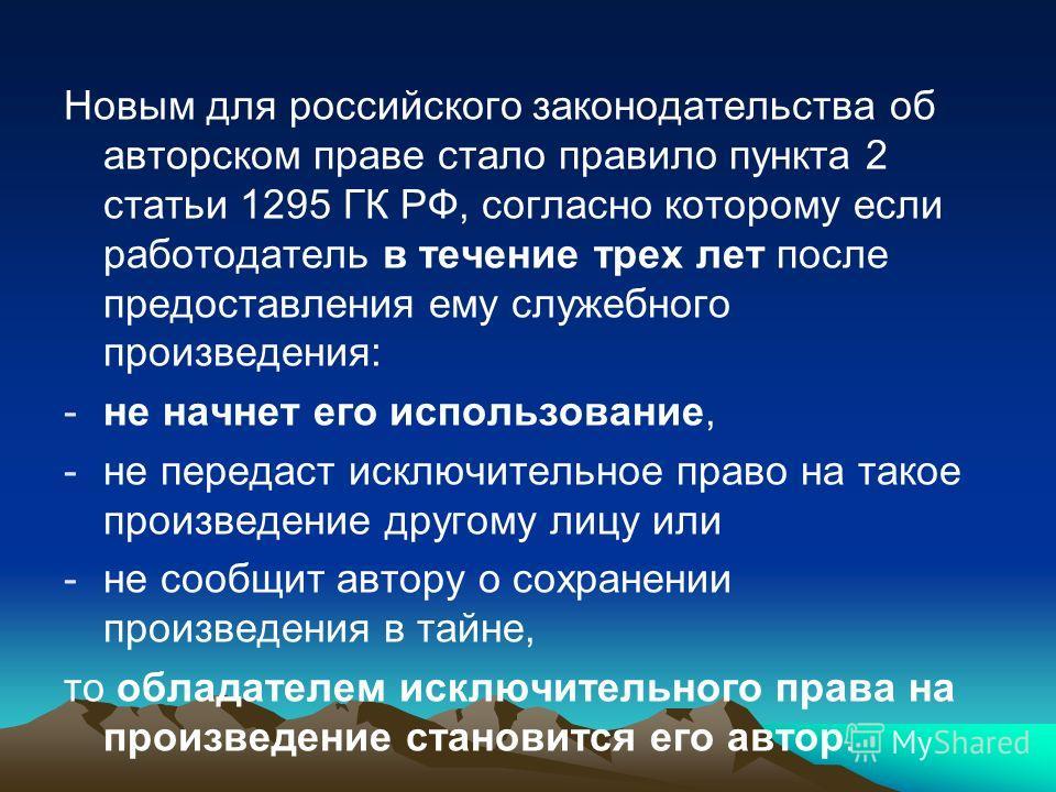 Новым для российского законодательства об авторском праве стало правило пункта 2 статьи 1295 ГК РФ, согласно которому если работодатель в течение трех лет после предоставления ему служебного произведения: -не начнет его использование, -не передаст ис