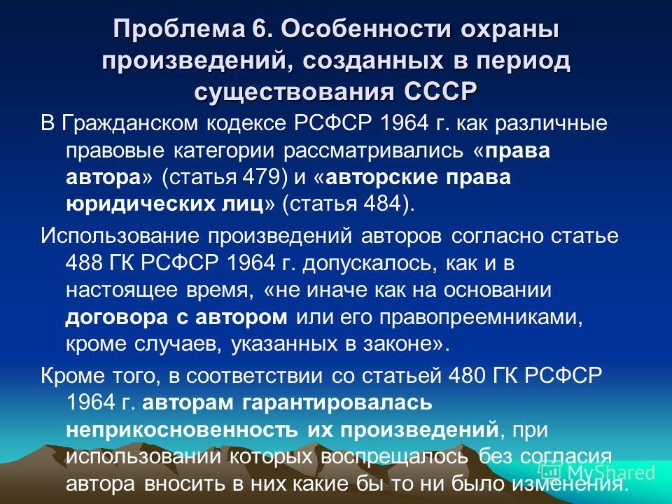 Проблема 6. Особенности охраны произведений, созданных в период существования СССР В Гражданском кодексе РСФСР 1964 г. как различные правовые категории рассматривались «права автора» (статья 479) и «авторские права юридических лиц» (статья 484). Испо