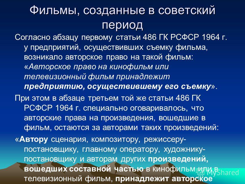 Фильмы, созданные в советский период Согласно абзацу первому статьи 486 ГК РСФСР 1964 г. у предприятий, осуществивших съемку фильма, возникало авторское право на такой фильм: «Авторское право на кинофильм или телевизионный фильм принадлежит предприят