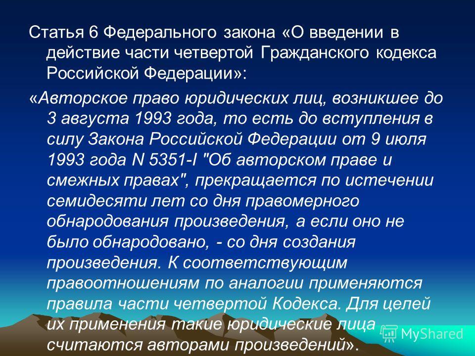 Статья 6 Федерального закона «О введении в действие части четвертой Гражданского кодекса Российской Федерации»: «Авторское право юридических лиц, возникшее до 3 августа 1993 года, то есть до вступления в силу Закона Российской Федерации от 9 июля 199