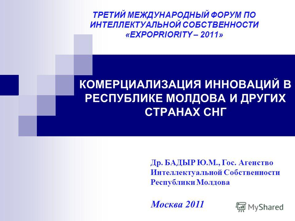 КОМЕРЦИАЛИЗАЦИЯ ИННОВАЦИЙ В РЕСПУБЛИКЕ МОЛДОВА И ДРУГИХ СТРАНАХ СНГ ТРЕТИЙ МЕЖДУНАРОДНЫЙ ФОРУМ ПО ИНТЕЛЛЕКТУАЛЬНОЙ СОБСТВЕННОСТИ «EXPOPRIORITY – 2011» Москва 2011 Др. БАДЫР Ю.М., Гос. Агенство Интеллектуальной Собственности Республики Молдова