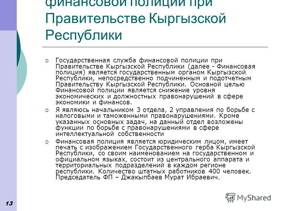13 Государственная служба финансовой полиции при Правительстве Кыргызской Республики Государственная служба финансовой полиции при Правительстве Кыргызской Республики (далее - Финансовая полиция) является государственным органом Кыргызской Республики