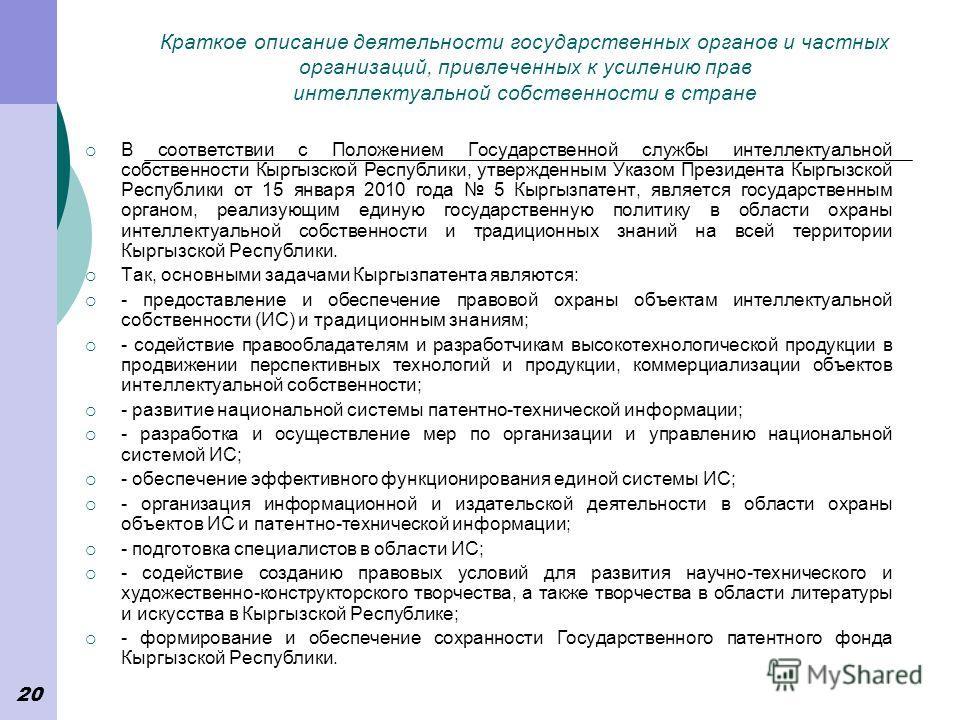 20 Краткое описание деятельности государственных органов и частных организаций, привлеченных к усилению прав интеллектуальной собственности в стране В соответствии с Положением Государственной службы интеллектуальной собственности Кыргызской Республи