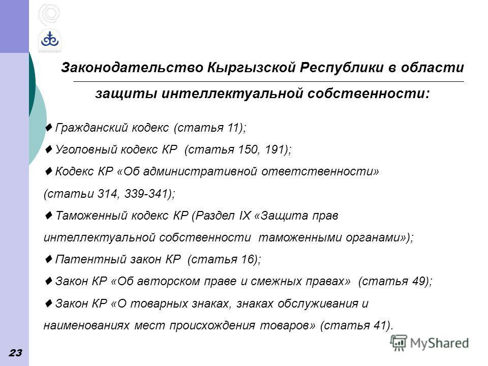 23 Законодательство Кыргызской Республики в области защиты интеллектуальной собственности: Гражданский кодекс (статья 11); Уголовный кодекс КР (статья 150, 191); Кодекс КР «Об административной ответственности» (статьи 314, 339-341); Таможенный кодекс