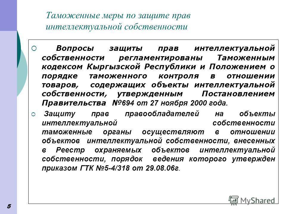5 Таможенные меры по защите прав интеллектуальной собственности Вопросы защиты прав интеллектуальной собственности регламентированы Таможенным кодексом Кыргызской Республики и Положением о порядке таможенного контроля в отношении товаров, содержащих