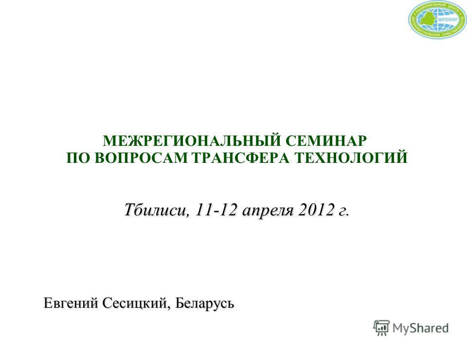Тбилиси, 11-12 апреля 2012 г. МЕЖРЕГИОНАЛЬНЫЙ СЕМИНАР ПО ВОПРОСАМ ТРАНСФЕРА ТЕХНОЛОГИЙ Тбилиси, 11-12 апреля 2012 г. Евгений Сесицкий, Беларусь