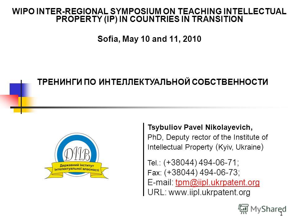 1 WIPO INTER-REGIONAL SYMPOSIUM ON TEACHING INTELLECTUAL PROPERTY (IP) IN COUNTRIES IN TRANSITION Sofia, May 10 and 11, 2010 Tel.: (+38044) 494-06-71; Fax: (+38044) 494-06-73; E-mail: tpm@iipl.ukrpatent.orgtpm@iipl.ukrpatent.org URL: www.iipl.ukrpate
