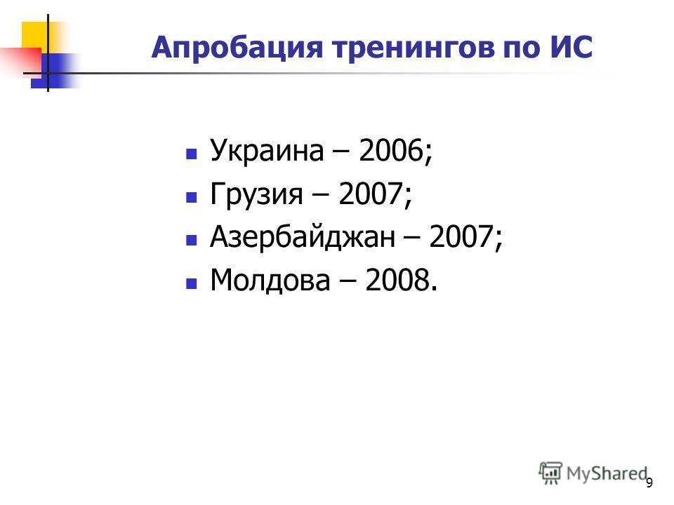 Апробация тренингов по ИС Украина – 2006; Грузия – 2007; Азербайджан – 2007; Молдова – 2008. 9