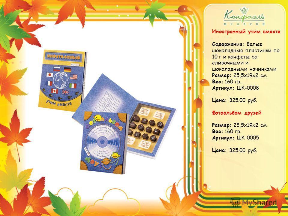 Иностранный учим вместе Содержание: Белые шоколадные пластинки по 10 г и конфеты со сливочными и шоколадными начинками Размер: 25,5х19х2 см Вес: 160 гр. Артикул: ШК-0008 Цена: 325.00 руб. Фотоальбом друзей Размер: 25,5х19х2 см Вес: 160 гр. Артикул: Ш