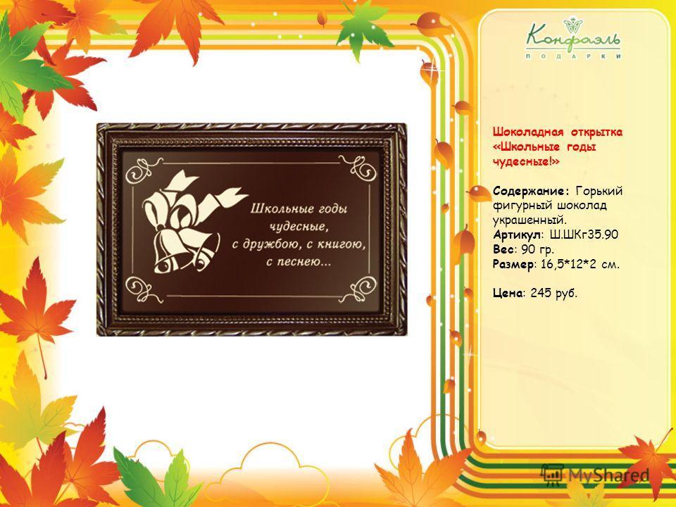 Шоколадная открытка «Школьные годы чудесные!» Содержание: Горький фигурный шоколад украшенный. Артикул: Ш.ШКг35.90 Вес: 90 гр. Размер: 16,5*12*2 см. Цена: 245 руб.