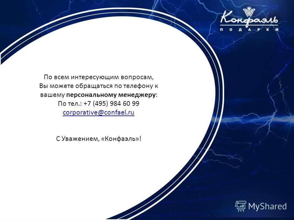 По всем интересующим вопросам, Вы можете обращаться по телефону к вашему персональному менеджеру: По тел.: +7 (495) 984 60 99 corporative@confael.ru C Уважением, «Конфаэль»!
