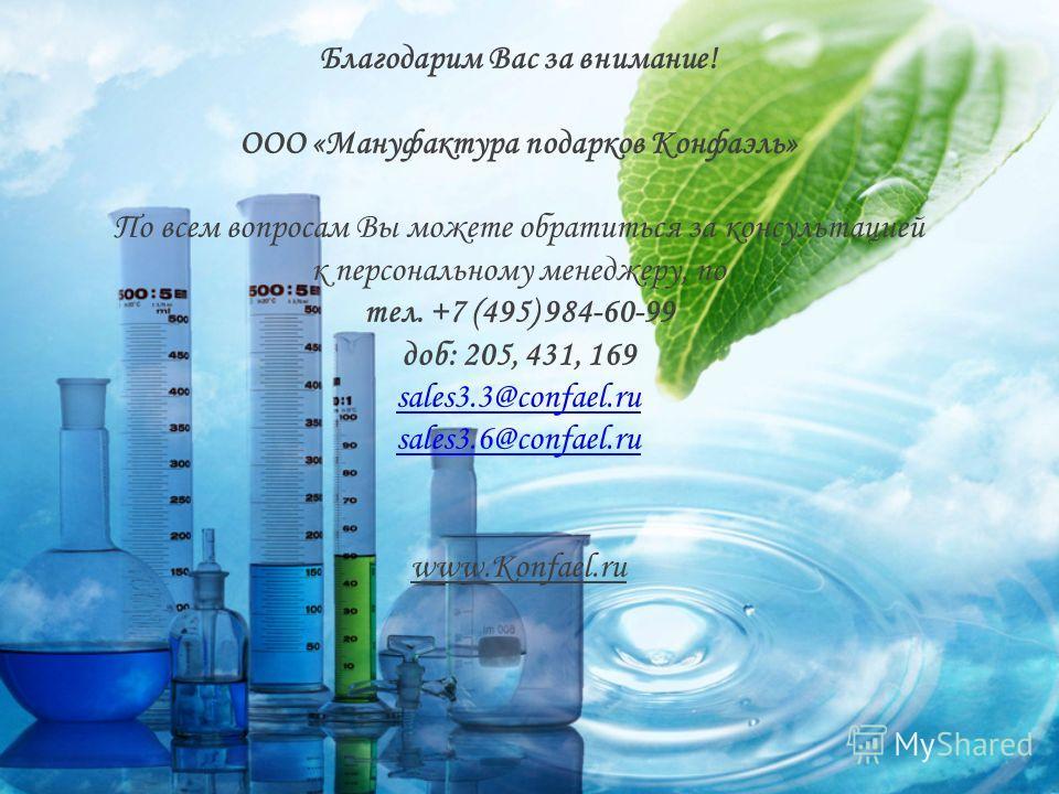Благодарим Вас за внимание! ООО «Мануфактура подарков Конфаэль» По всем вопросам Вы можете обратиться за консультацией к персональному менеджеру, по тел. +7 (495) 984-60-99 доб: 205, 431, 169 sales3.3@confael.ru sales3.6@confael.ru www.Konfael.ru sal