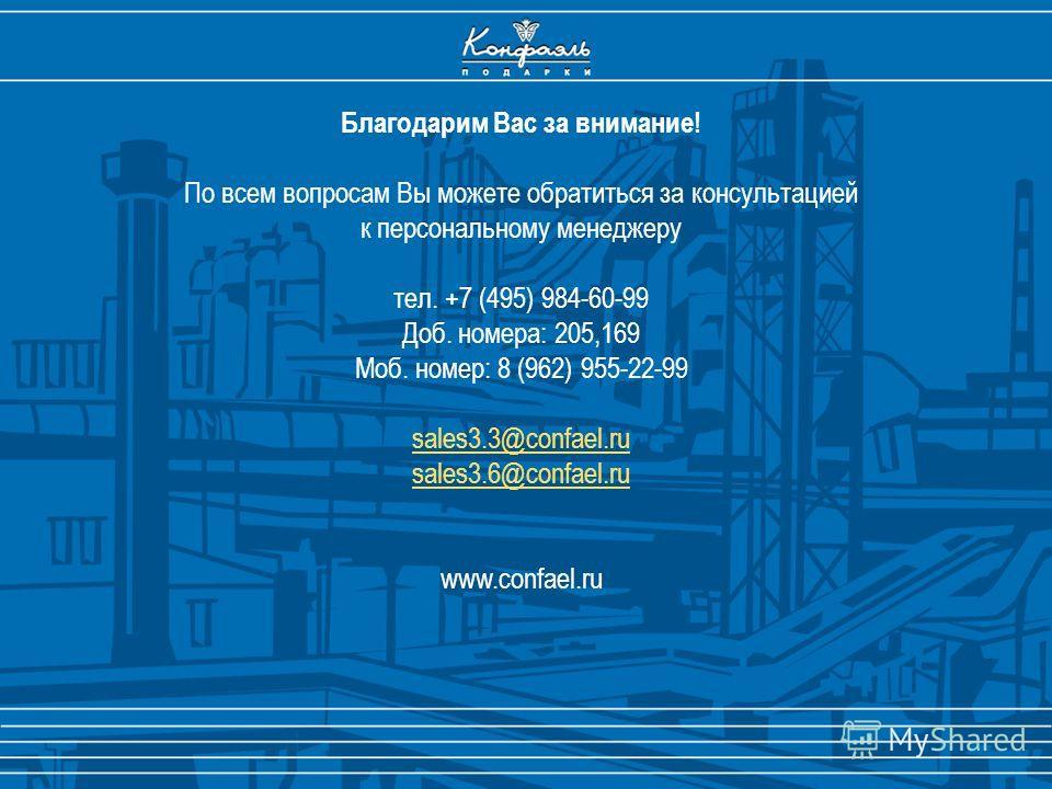 Благодарим Вас за внимание! По всем вопросам Вы можете обратиться за консультацией к персональному менеджеру тел. +7 (495) 984-60-99 Доб. номера: 205,169 Моб. номер: 8 (962) 955-22-99 sales3.3@confael.ru sales3.6@confael.ru www.confael.ru