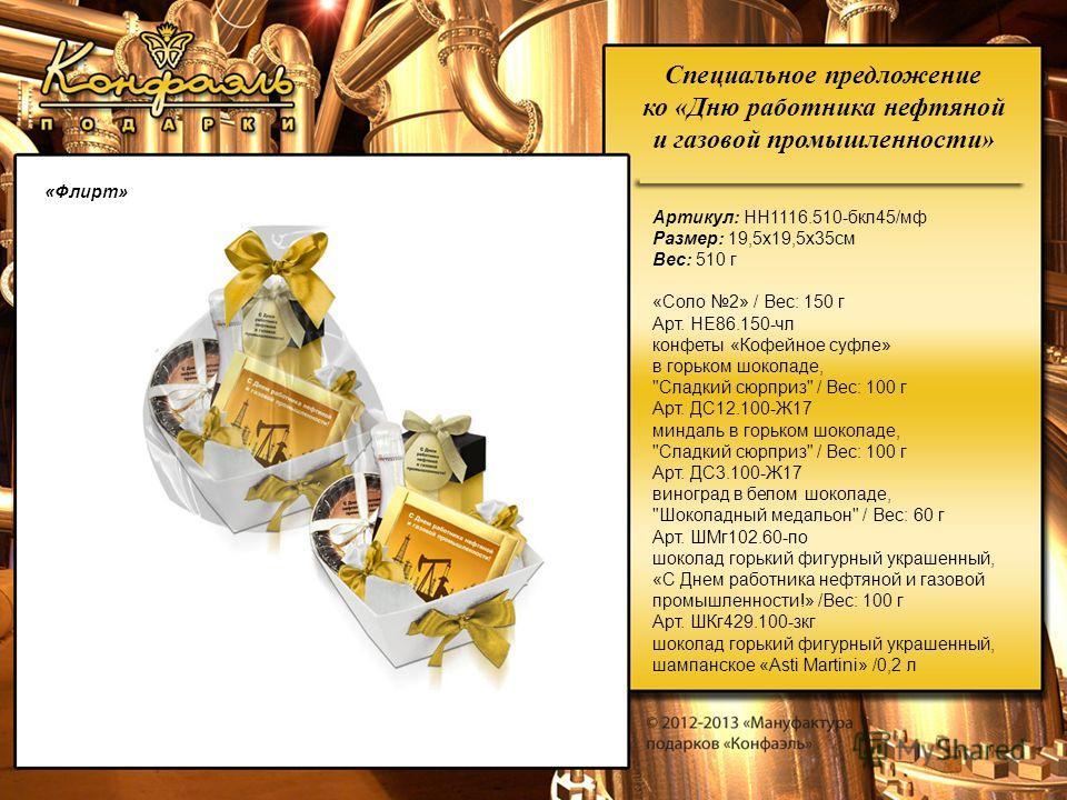 Специальное предложение ко «Дню работника нефтяной и газовой промышленности» «Флирт» Артикул: НН1116.510-бкл45/мф Размер: 19,5х19,5х35см Вес: 510 г «Соло 2» / Вес: 150 г Арт. НЕ86.150-чл конфеты «Кофейное суфле» в горьком шоколаде,