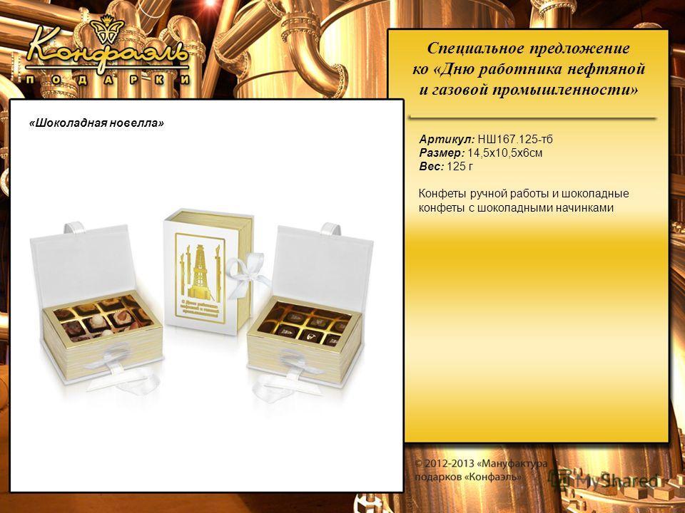 Специальное предложение ко «Дню работника нефтяной и газовой промышленности» «Шоколадная новелла» Артикул: НШ167.125-тб Размер: 14,5х10,5х6см Вес: 125 г Конфеты ручной работы и шоколадные конфеты с шоколадными начинками