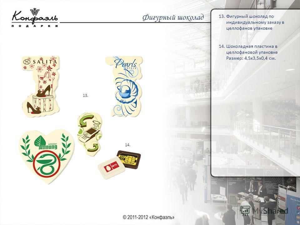 Фигурный шоколад 13. Фигурный шоколад по индивидуальному заказу в целлофанов упаковке 14. Шоколадная пластина в целлофановой упаковке Размер: 4,5х3,5х0,4 см. 13. 14.