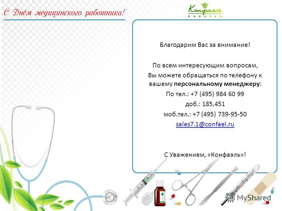 Благодарим Вас за внимание! По всем интересующим вопросам, Вы можете обращаться по телефону к вашему персональному менеджеру: По тел.: +7 (495) 984 60 99 доб.: 185,451 моб.тел.: +7 (495) 739-95-50 sales7.1@confael.ru С Уважением, «Конфаэль»!