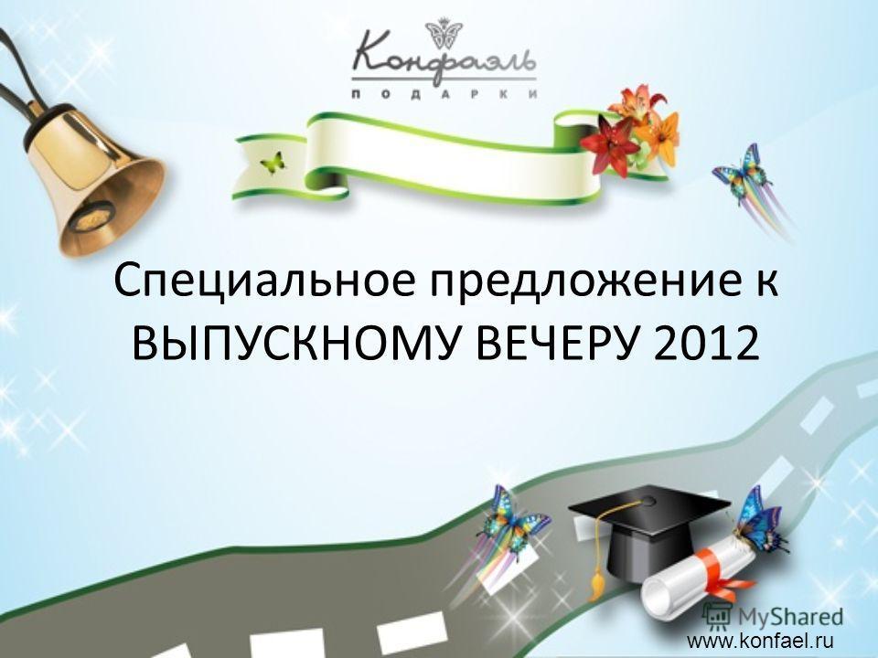 Специальное предложение к ВЫПУСКНОМУ ВЕЧЕРУ 2012 www.konfael.ru
