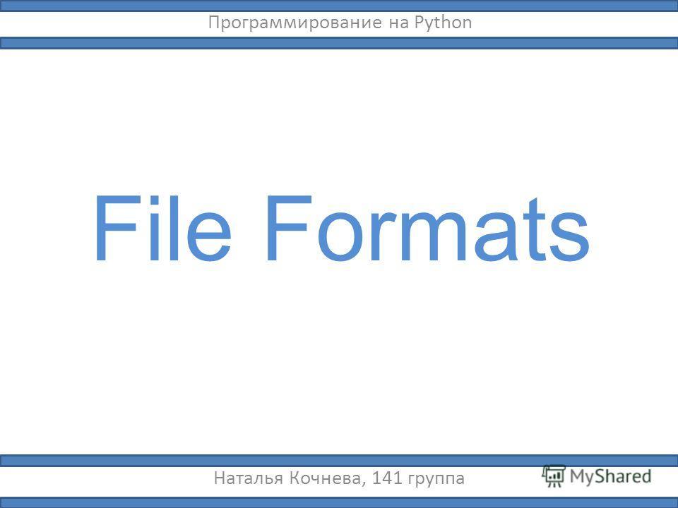 File Formats Наталья Кочнева, 141 группа Программирование на Python