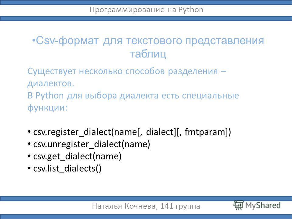 Csv-формат для текстового представления таблиц Наталья Кочнева, 141 группа Программирование на Python Существует несколько способов разделения – диалектов. В Python для выбора диалекта есть специальные функции: csv.register_dialect(name[, dialect][,