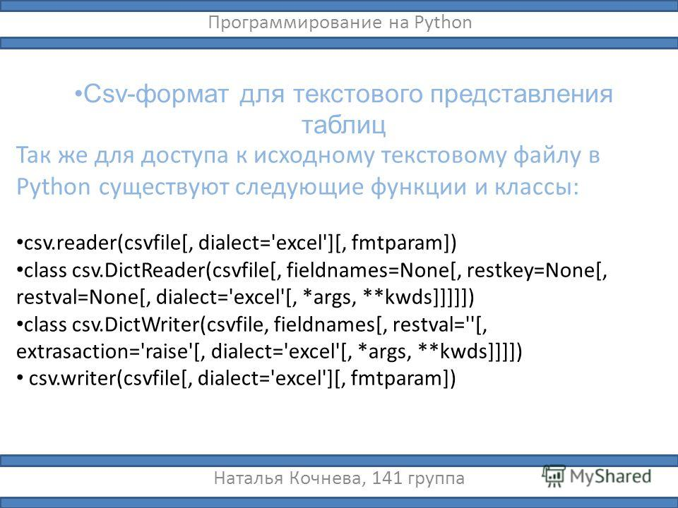Csv-формат для текстового представления таблиц Наталья Кочнева, 141 группа Программирование на Python Так же для доступа к исходному текстовому файлу в Python существуют следующие функции и классы: csv.reader(csvfile[, dialect='excel'][, fmtparam]) c