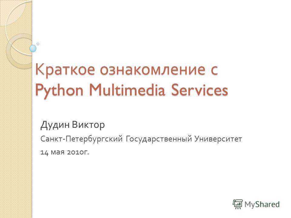 Краткое ознакомление с Python Multimedia Services Дудин Виктор Санкт - Петербургский Государственный Университет 14 мая 2010 г.