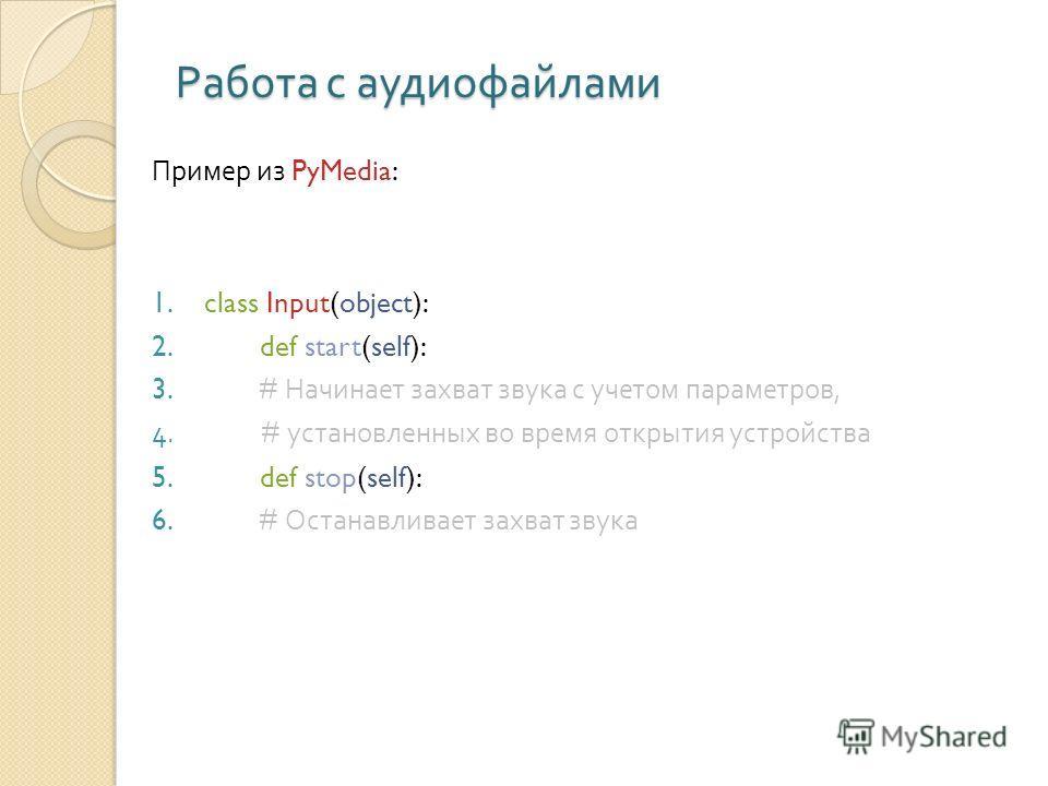 Работа с аудиофайлами Пример из PyMedia: 1.class Input(object): 2. def start(self): 3. # Начинает захват звука с учетом параметров, 4. # установленных во время открытия устройства 5. def stop(self): 6. # Останавливает захват звука