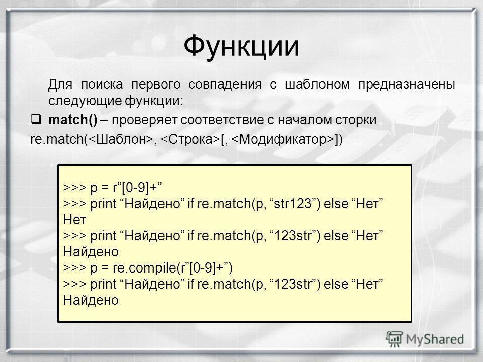 Функции Для поиска первого совпадения с шаблоном предназначены следующие функции: match() – проверяет соответствие с началом сторки re.match(, [, ]) >>> p = r[0-9]+ >>> print Найдено if re.match(p, str123) else Нет Нет >>> print Найдено if re.match(p