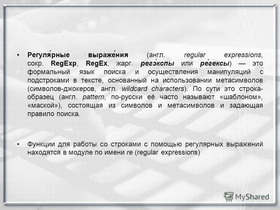 Регуля́рные выраже́ния (англ. regular expressions, сокр. RegExp, RegEx, жарг. регэ́кспы или ре́гексы) это формальный язык поиска и осуществления манипуляций с подстроками в тексте, основанный на использовании метасимволов (символов-джокеров, англ. wi