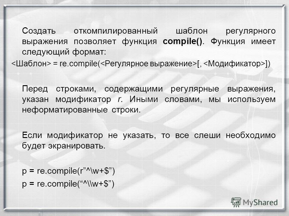 Создать откомпилированный шаблон регулярного выражения позволяет функция compile(). Функция имеет следующий формат: = re.compile( [, ]) Перед строками, содержащими регулярные выражения, указан модификатор r. Иными словами, мы используем неформатирова
