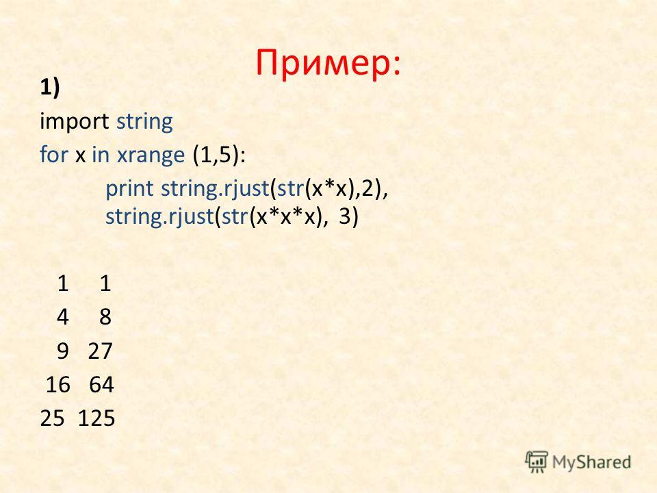 Пример: 1) import string for x in xrange (1,5): print string.rjust(str(x*x),2), string.rjust(str(x*x*x), 3) 1 1 4 8 9 27 16 64 25 125