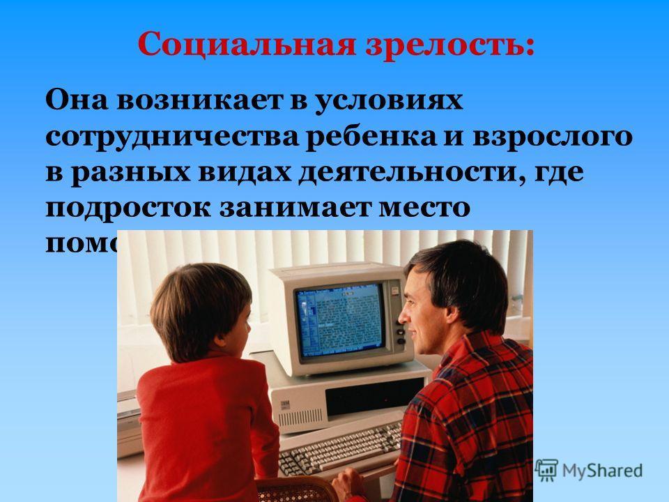 Социальная зрелость: Она возникает в условиях сотрудничества ребенка и взрослого в разных видах деятельности, где подросток занимает место помощника взрослого.