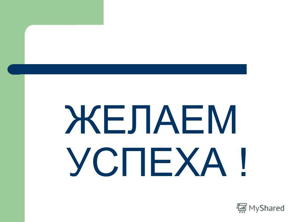 ЖЕЛАЕМ УСПЕХА !