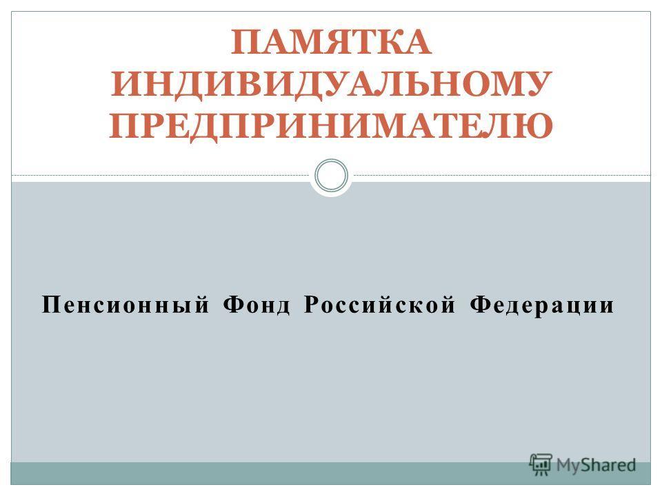 Пенсионный Фонд Российской Федерации ПАМЯТКА ИНДИВИДУАЛЬНОМУ ПРЕДПРИНИМАТЕЛЮ